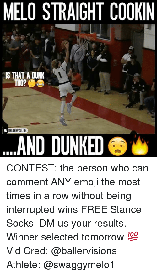 Dunk, Memes, and 🤖: MELO STRAIGHT COOKIN  IS THAT A DUNK  THO?  BALLERVISIONS  AND DUNKED CONTEST: the person who can comment ANY emoji the most times in a row without being interrupted wins FREE Stance Socks. DM us your results. Winner selected tomorrow 💯 ⠀ Vid Cred: @ballervisions Athlete: @swaggymelo1