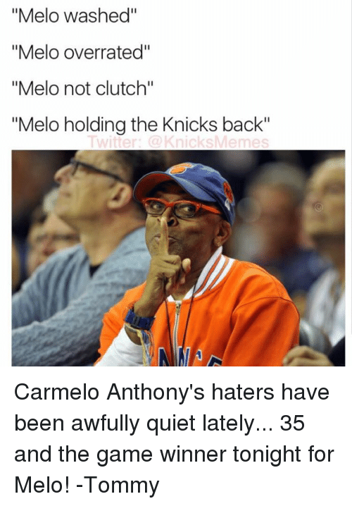 "Carmelo Anthony, The Game, and Quiet: ""Melo washed""  ""Melo overrated""  ""Melo not clutch""  ""Melo holding the Knicks back""  Twitter: @KnicksMemes Carmelo Anthony's haters have been awfully quiet lately... 35 and the game winner tonight for Melo! -Tommy"