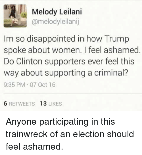 leilani: Melody Leilani  @melodyleilanij  Im so disappointed in how Trump  spoke about women. feel ashamed  Do Clinton supporters ever feel this  way about supporting a criminal?  9:35 PM 07 Oct 16  6 RETWEETS  13  LIKES Anyone participating in this trainwreck of an election should feel ashamed.