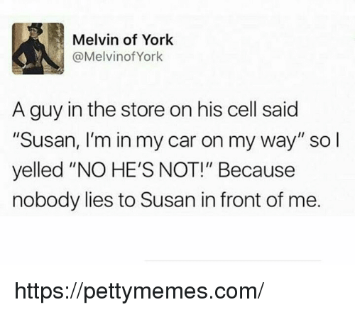 """melvins: Melvin of York  @Melvin of York  A guy in the store on his cell said  """"Susan, I'm in my car on my way"""" so l  yelled """"NO HE'S NOT!"""" Because  nobody lies to Susan in front of me. https://pettymemes.com/"""