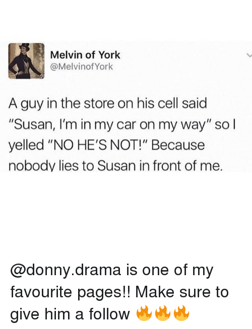 """melvins: Melvin of York  @Melvin York  A guy in the store on his cell said  """"Susan, I'm in my car on my way"""" so l  yelled """"NO HE'S NOT!"""" Because  nobody lies to Susan in front of me. @donny.drama is one of my favourite pages!! Make sure to give him a follow 🔥🔥🔥"""
