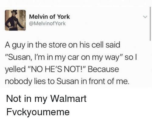 "Memes, 🤖, and Melvins: Melvin of York  @Melvinof York  A guy in the store on his cell said  ""Susan, I'm in my car on my way"" so I  yelled ""NO HE'S NOT!"" Because  nobody lies to Susan in front of me. Not in my Walmart Fvckyoumeme"