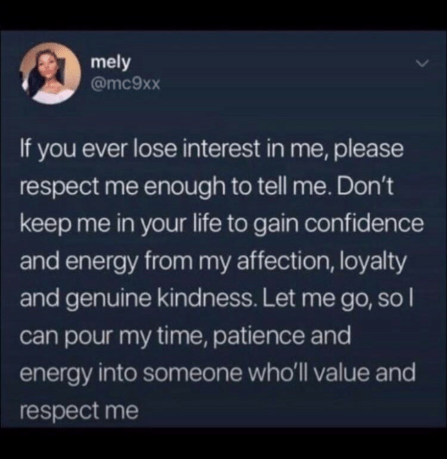 Patience: mely  @mc9xx  If you ever lose interest in me, please  respect me enough to tell me. Don't  keep me in your life to gain confidence  and energy from my affection, loyalty  and genuine kindness. Let me go, so I  can pour my time, patience and  energy into someone who'll value and  respect me