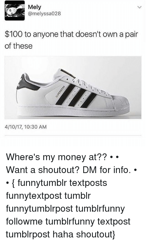 Wheres My Money: Mely  @melyssa028  $100 to anyone that doesn't own a pair  of these  4/10/17, 10:30 AM Where's my money at?? • • Want a shoutout? DM for info. • • { funnytumblr textposts funnytextpost tumblr funnytumblrpost tumblrfunny followme tumblrfunny textpost tumblrpost haha shoutout}
