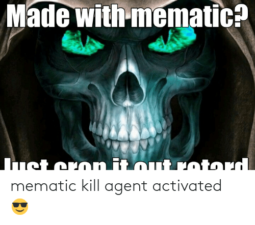 Mematic: mematic kill agent activated 😎