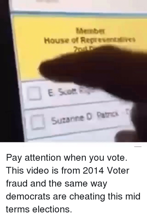 Elections: Membe  House of Representeves  Suzanne O Patcs Pay attention when you vote. This video is from 2014 Voter fraud and the same way democrats are cheating this mid terms elections.
