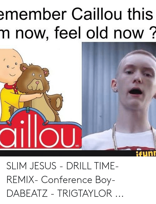 Caillou, Jesus, and Slim Jesus: member Caillou this  m now, feel old now?  ailiou  MO  fun SLIM JESUS - DRILL TIME- REMIX- Conference Boy-DABEATZ - TRIGTAYLOR ...