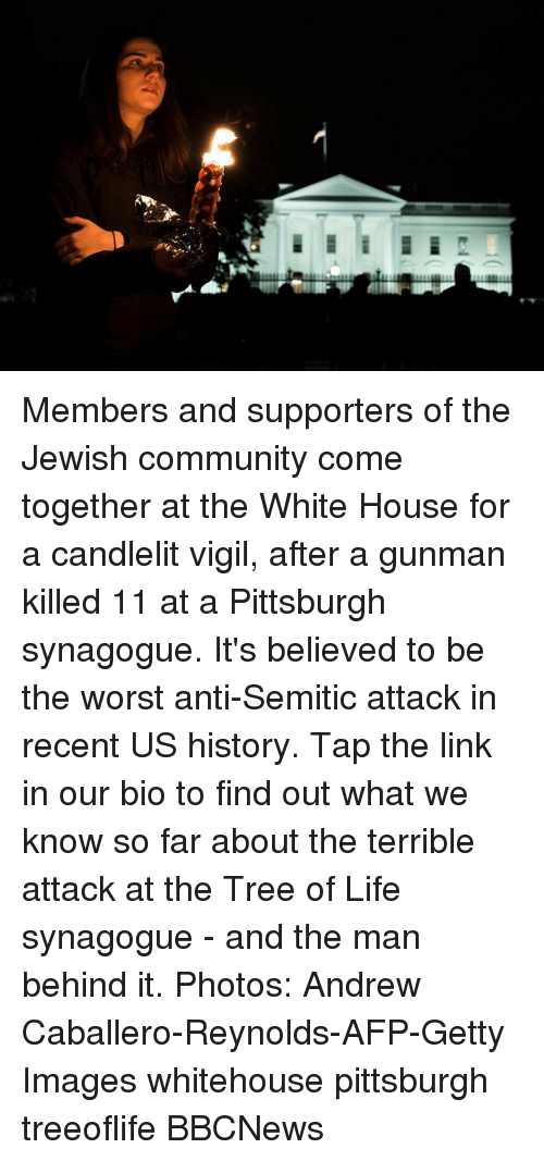 whitehouse: Members and supporters of the Jewish community come together at the White House for a candlelit vigil, after a gunman killed 11 at a Pittsburgh synagogue. It's believed to be the worst anti-Semitic attack in recent US history. Tap the link in our bio to find out what we know so far about the terrible attack at the Tree of Life synagogue - and the man behind it. Photos: Andrew Caballero-Reynolds-AFP-Getty Images whitehouse pittsburgh treeoflife BBCNews