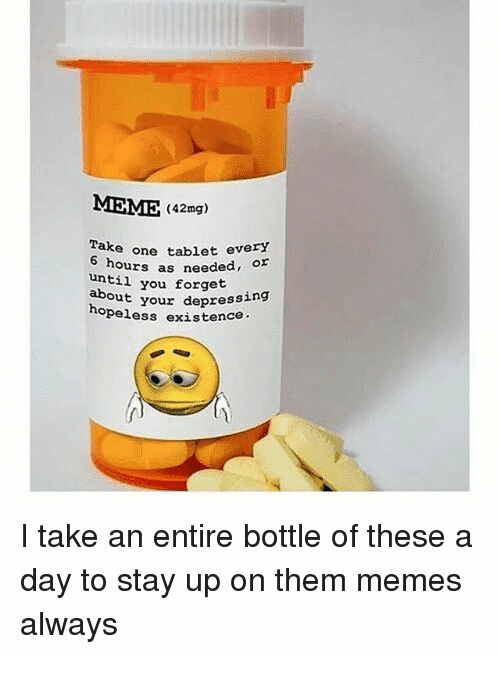 Meme, Memes, and Tablet: MEME (42mg)  Take  one tablet every  hours as needed, or  until  you forget  your depressing  hopeless  existence.  I take an entire bottle of these a  day to stay up on them memes  always