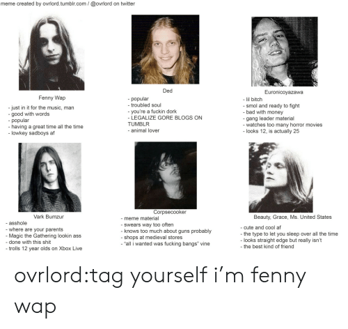 """animal lover: meme created by ovrlord.tumblr.com/@ovrlord on twitter  Ded  Euronicoyazawa  Fenny Wap  popular  - troubled soul  - lil bitch  - smol and ready to fight  bad with money  gang leader material  -watches too many horror movies  - looks 12, is actually 25  - just in it for the music, man  - good with words  - popular  -having a great time all the time  lowkey sadboys af  -you're a fuckin dork  - LEGALIZE GORE BLOGS ON  TUMBLR  - animal lover  Corpsecooker  Vark Bumzur  Beauty, Grace, Ms. United States  -meme material  - Swears way too often  - knows too much about guns probably  - shops at medieval stores  """"all i wanted was fucking bangs"""" vine  asshole  cute and cool af  - where are your parents  Magic the Gathering lookin ass  the type to let you sleep over all the time  - looks straight edge but really isn't  the best kind of friend  - done with this shit  - trolls 12 year olds on Xbox Live ovrlord:tag yourself i'm fenny wap"""