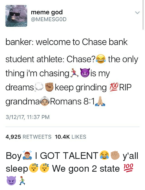 Dank Memes, Chase Bank, and Goon: meme god  banker: welcome to Chase bank  student athlete: Chase?  the only  thing im chasing x, Lis my  dreams  u keep grinding  O DID  grandma Romans 8:1  3/12/17, 11:37 PM  4.925  RETWEETS 10.4K  LIKES Boy🙇🏽 I GOT TALENT😂✊🏽 y'all sleep😴😴 We goon 2 state 💯😈🏃🏽