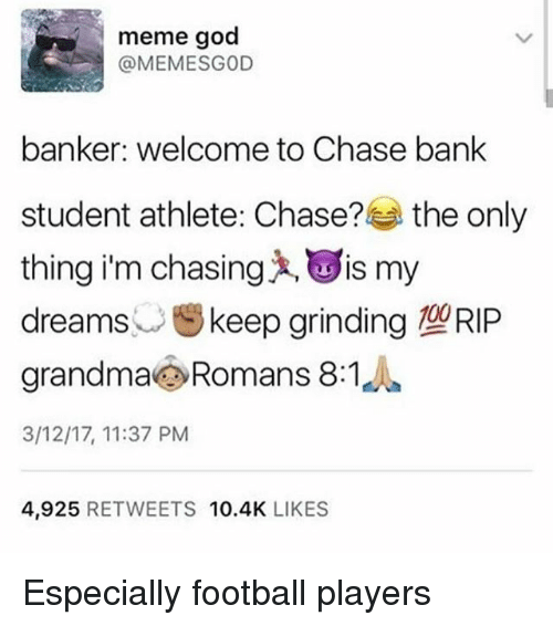 God Meme: meme god  @MEME SGOD  banker: welcome to Chase bank  student athlete: Chase?  the only  thing im chasing LOIS my  dreams  keep grinding RIP  grandma Romans 8:1  3/12/17, 11:37 PM  4,925  RETWEETS  10.4K  LIKES Especially football players