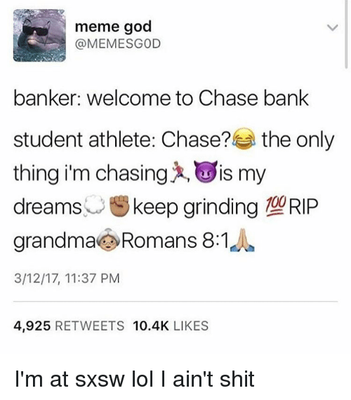 Memes, Sxsw, and 🤖: meme god  @MEMESGOD  banker: welcome to Chase bank  student athlete Chase?  the only  thing i'm chasing IS my  dreams  keep grinding 190RIP  grandma Romans 8:1  3/12/17, 11:37 PM  4,925  RETWEETS 10.4K  LIKES I'm at sxsw lol I ain't shit