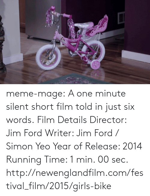 meme: meme-mage:  A one minute silent short film told in just six words. Film Details Director: Jim Ford Writer: Jim Ford / Simon Yeo Year of Release: 2014 Running Time: 1 min. 00 sec. http://newenglandfilm.com/festival_film/2015/girls-bike