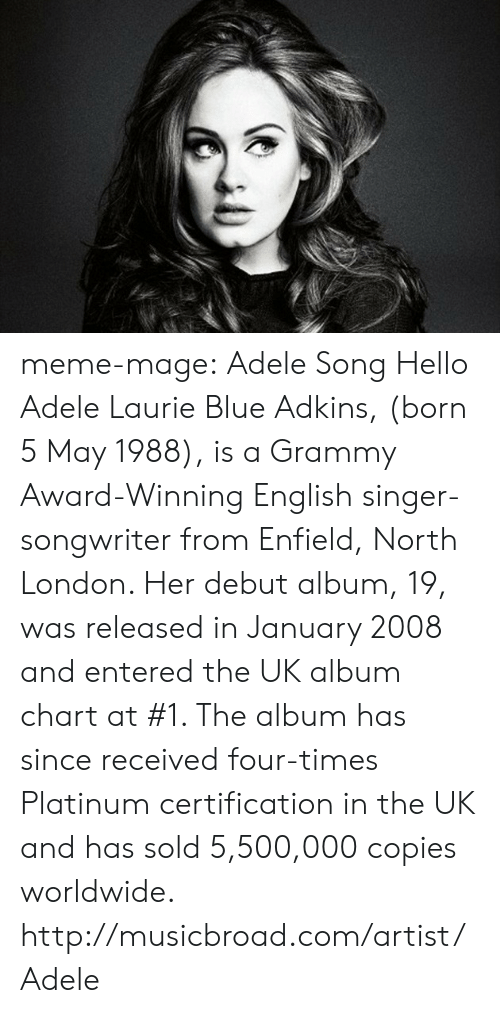 Enfield: meme-mage:    Adele Song Hello  Adele Laurie Blue Adkins, (born 5 May 1988), is a Grammy Award-Winning English singer-songwriter from Enfield, North London. Her debut album, 19, was released in January 2008 and entered the UK album chart at #1. The album has since received four-times Platinum certification in the UK and has sold 5,500,000 copies worldwide.  http://musicbroad.com/artist/Adele
