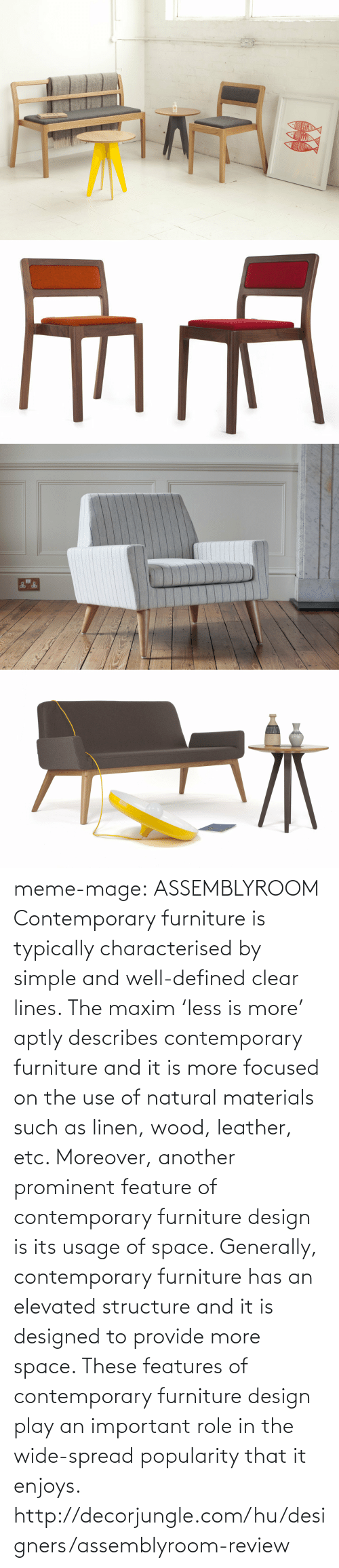 meme: meme-mage:    ASSEMBLYROOM Contemporary furniture is typically characterised by simple and well-defined clear lines. The maxim 'less is more' aptly describes contemporary furniture and it is more focused on the use of natural materials such as linen, wood, leather, etc. Moreover, another prominent feature of contemporary furniture design is its usage of space. Generally, contemporary furniture has an elevated structure and it is designed to provide more space. These features of contemporary furniture design play an important role in the wide-spread popularity that it enjoys. http://decorjungle.com/hu/designers/assemblyroom-review