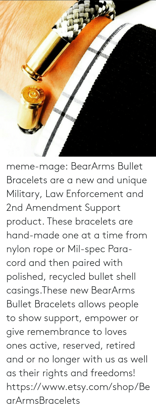 meme: meme-mage:    BearArms Bullet Bracelets are a new and unique Military, Law Enforcement and 2nd Amendment Support product. These bracelets are hand-made one at a time from nylon rope or Mil-spec Para-cord and then paired with polished, recycled bullet shell casings.These new BearArms Bullet Bracelets allows people to show support, empower or give remembrance to loves ones active, reserved, retired and or no longer with us as well as their rights and freedoms!   https://www.etsy.com/shop/BearArmsBracelets