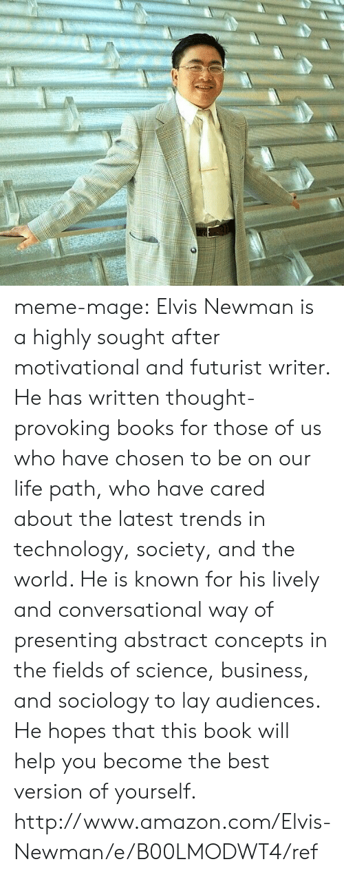 meme: meme-mage:    Elvis Newman is a highly sought after motivational and futurist writer. He has written thought-provoking books for those of us who have chosen to be on our life path, who have cared about the latest trends in technology, society, and the world. He is known for his lively and conversational way of presenting abstract concepts in the fields of science, business, and sociology to lay audiences. He hopes that this book will help you become the best version of yourself.   http://www.amazon.com/Elvis-Newman/e/B00LMODWT4/ref