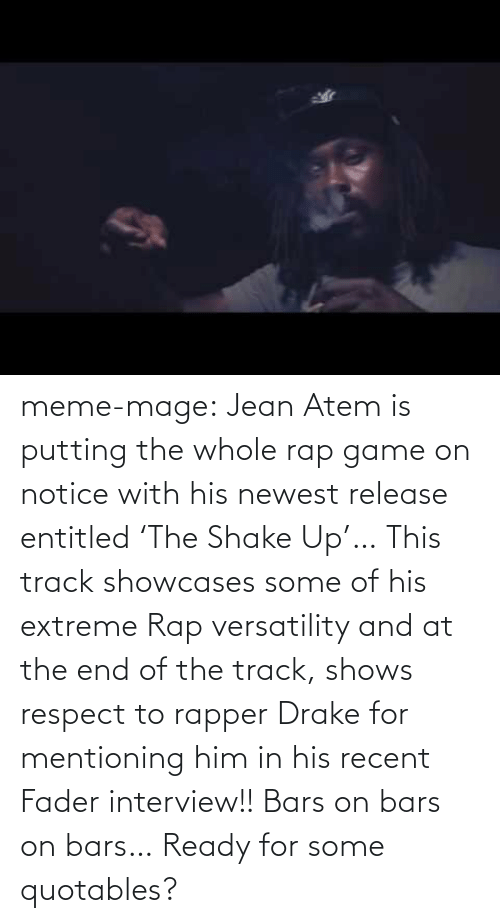 Drake, Meme, and Rap: meme-mage:    Jean Atem is putting the whole rap game on notice with his newest release entitled 'The Shake Up'… This track showcases some of his extreme Rap versatility and at the end of the track, shows respect to rapper Drake for mentioning him in his recent Fader interview!! Bars on bars on bars… Ready for some quotables?