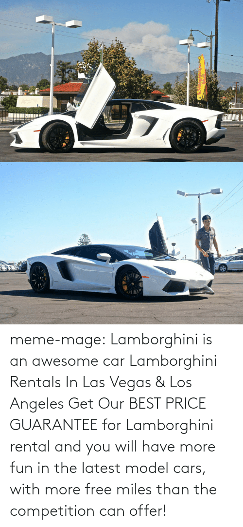 meme: meme-mage:    Lamborghini is an awesome car     Lamborghini Rentals In Las Vegas & Los Angeles Get Our BEST PRICE GUARANTEE for Lamborghini rental and you will have more fun in the latest model cars, with more free miles than the competition can offer!