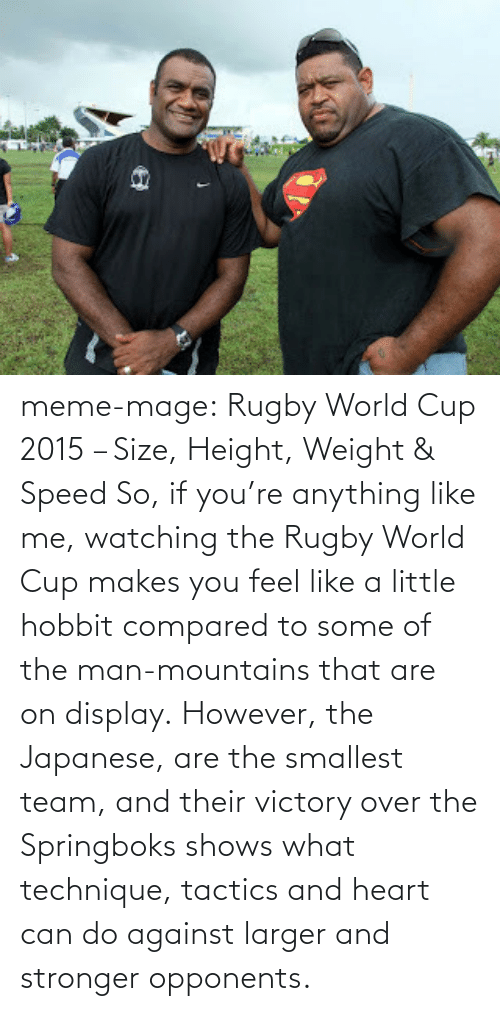Rugby: meme-mage:  Rugby World Cup 2015 – Size, Height, Weight & Speed So, if you're anything like me, watching the Rugby World Cup makes you feel like a little hobbit compared to some of the man-mountains that are on display. However, the Japanese, are the smallest team, and their victory over the Springboks shows what technique, tactics and heart can do against larger and stronger opponents.