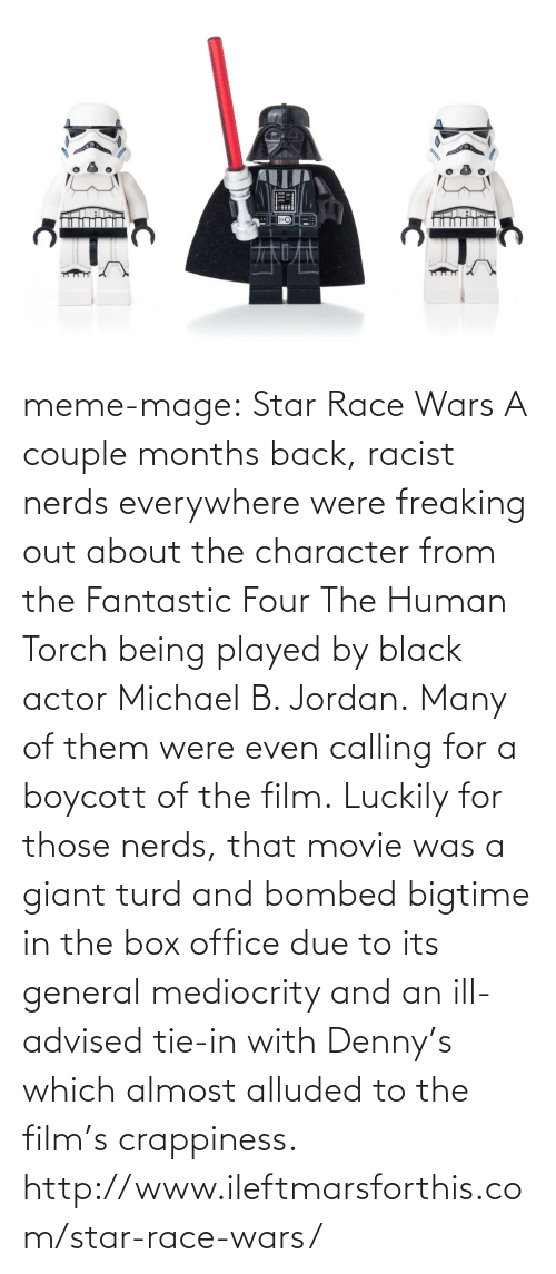 race wars: meme-mage:    Star Race Wars   A couple months back, racist nerds everywhere were freaking out about the character from the Fantastic Four The Human Torch being played by black actor Michael B. Jordan. Many of them were even calling for a boycott of the film. Luckily for those nerds, that movie was a giant turd and bombed bigtime in the box office due to its general mediocrity and an ill-advised tie-in with Denny's which almost alluded to the film's crappiness. http://www.ileftmarsforthis.com/star-race-wars/