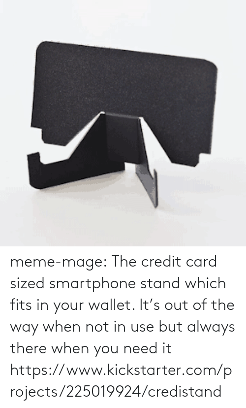 In Use: meme-mage:   The credit card sized smartphone stand which fits in your wallet. It's  out of the way when not in use but always there when you need it https://www.kickstarter.com/projects/225019924/credistand