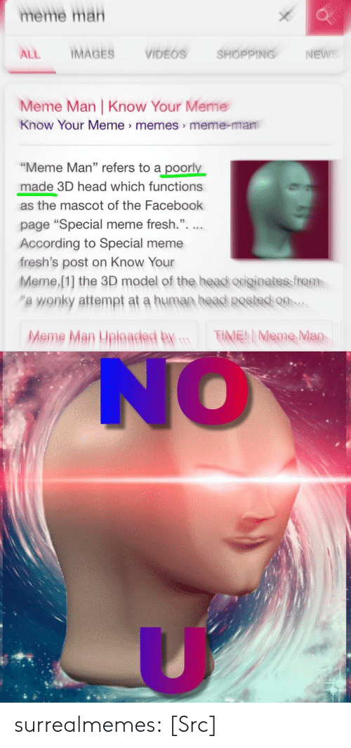 "know your meme: meme mah  ALL IMAGES VIDEOS SHOPPING, NEwe  Meme Man |Know Your Meme  Know Your Meme> memes> meme-man  ""Meme Man"" refers to a poorly  made 3D head which functions  as the mascot of the Facebook  page ""Special meme fresh.""  According to Special meme  fresh's post on Know Your  Meme,[1] the 3D model of the head originate frat  ""'a wonky attempt at a human heaed Rested o  Meme Man Upleaded By TMene Man  NO surrealmemes:  [Src]"