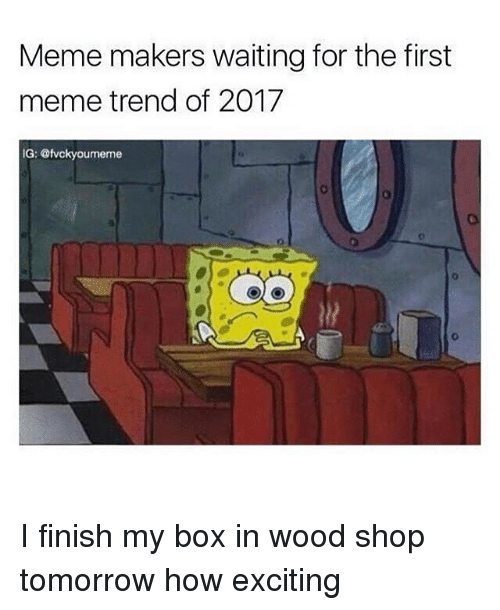 Memes, 🤖, and Maker: Meme makers waiting for the first  meme trend of 2017  IG: @fvckyoumeme I finish my box in wood shop tomorrow how exciting