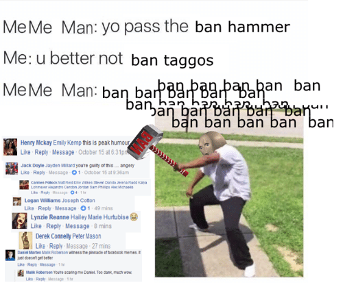 micha: MeMe Man: yo pass the ban hammer  Me: u better not ban taggos  Mee Me Man  ban an ban  u II  n ban ban ban ban  Henry Mckay Emily Kemp this is peak humour  Like Reply Message October 15 at 6:31pm  Jack Doyle Jayden Millard you're guilty of this angery  Like Reply Message  O 1-October 15 at 9:36am  P Carmen Pollock Matt Reid E e Wilkes Steven Dando Jelena Rudd Katya  Lohmeyer Alejandro Cendon Jordan Sam Philps Aer Michaelis  Like Reply Message  O4 thr  Logan Williams Joseph Cotton  Like Reply Message O1 49 mins  Lynzie Reanne Hailey Marie Hurtubise  Like Reply Message  8 mins  Derek Connelly Peter Mason  Like Reply Message-27 mins  Daniel Marten Malik Roberson witness the pinnade offacebook memes t  just doesnt get bener  Like Reply Message 1 hr  Malik Roberson Youre scaring me Daniel Too dank much wow  Like Reply Message 1 hr