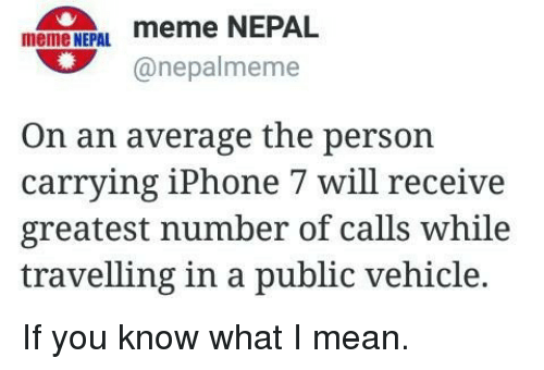 iphone: meme meme NEPAL  NEPAL.  nepalmeme  On an average the person  carrying iPhone 7 will receive  greatest number of calls while  travelling in a public vehicle. If you know what I mean.