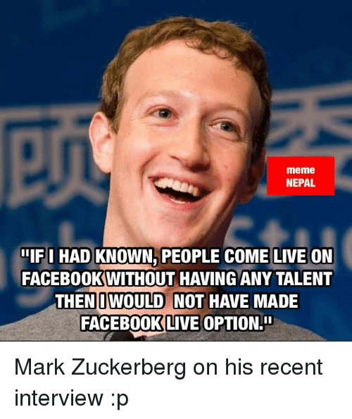 memes: meme  NEPAL  IF I HAD KNOWN, PEOPLE COME LIVE ON  FACEBOOKWITHOUT HAVING ANY TALENT  THEN IWOULD NOT HAVE MADE  FACEBOOK LIVE OPTION Mark Zuckerberg  on his recent interview :p