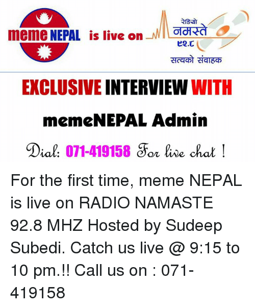 Meme, Memes, and Namaste: meme NEPAL is live on  MWILOTd CA  EXCLUSIVE INTERVIEW WITH  menneNEPAL Admin  Dial  071-419158  &For live chat For the first time,   meme NEPAL is live on RADIO NAMASTE 92.8 MHZ   Hosted by Sudeep Subedi. Catch us live @ 9:15 to 10 pm.!! Call us on : 071-419158