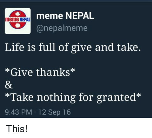Meme Life: meme NEPAL  meme NEPAL  (a nepal meme  Life is full of give and take.  Give thanks  *Take nothing for granted  9:43 PM 12 Sep 16 This!