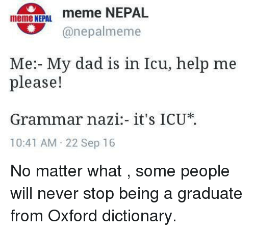Grammar Nazis: meme NEPAL.  meme NEPAL  (a nepalmeme  Me: My dad is in Icu, help me  please!  Grammar nazi it's ICU  10:41 AM 22 Sep 16 No matter what , some people will never stop being a graduate from Oxford dictionary.