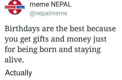 staying alive: meme NEPAL  meme NEPAL  anepalmeme  Birthdays are the best because  you get gifts and money just  for being born and staying  alive. Actually