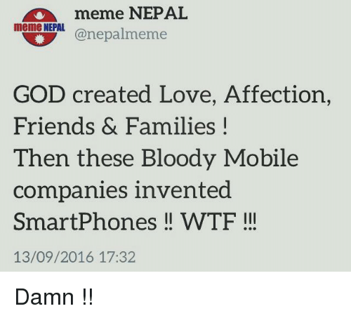 Family, Friends, and God: meme NEPAL  meme NEPAL  Kanepalmeme  GOD created Love, Affection,  Friends & Families  I  Then these Bloody Mobile  companies invented  Smartphones WTF  13/09/2016 17:32 Damn !!