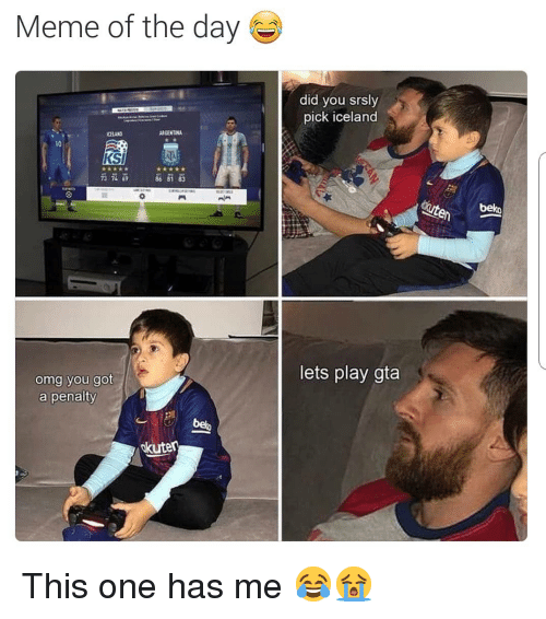 Meme, Omg, and Soccer: Meme of the day  did you srsly  pick iceland  CELAN  ARGENTINA  10  KSI  73 72 9  tebelko  lets play gta  omg you  a penalty This one has me 😂😭
