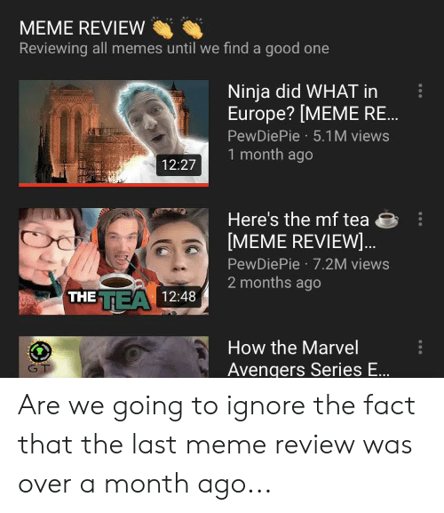 Tea Meme: MEME REVIEW  Reviewing all memes until we find a good one  Ninja did WHAT in  Europe? [MEME RE..  PewDiePie 5.1 M views  1 month ago  12:27  Here's the mf tea  [MEME REVIEW..  PewDiePie 7.2M views  2 months ago  TEA 12:48  THE  AD  How the Marvel  GT  Avengers Series E... Are we going to ignore the fact that the last meme review was over a month ago...