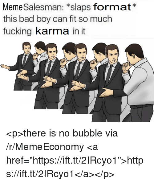 "Bad, Fucking, and Meme: Meme Salesman: *slaps format*  this bad boy can fit so much  fucking karma in it <p>there is no bubble via /r/MemeEconomy <a href=""https://ift.tt/2IRcyo1"">https://ift.tt/2IRcyo1</a></p>"