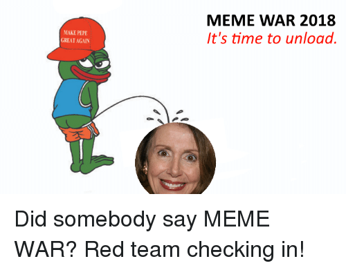Did Somebody Say Meme: MEME WAR 2018  t's time to unload.  MAKE PEPE  GREAT AGAIN