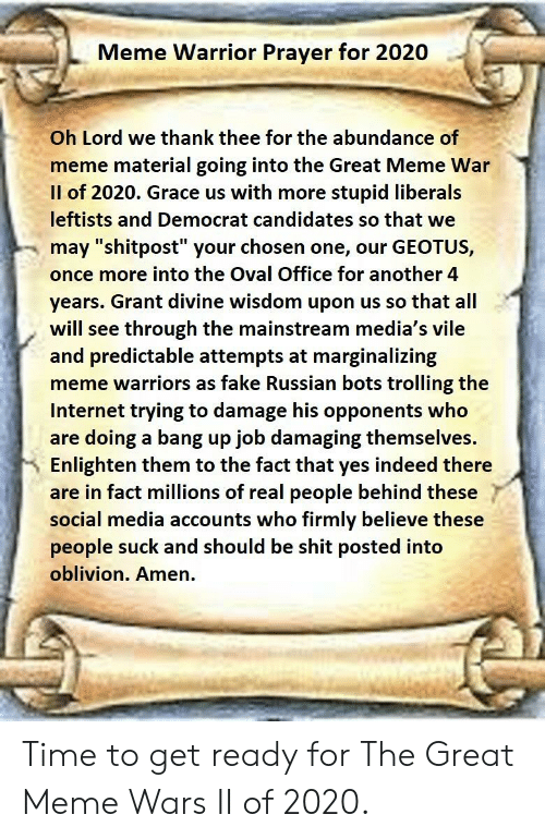 """Stupid Liberals: Meme Warrior Prayer for 2020  Oh Lord we thank thee for the abundance of  meme material going into the Great Meme War  Il of 2020. Grace us with more stupid liberals  leftists and Democrat candidates so that we  may """"shitpost"""" your chosen one, our GEOTUS,  once more into the Oval Office for another 4  years. Grant divine wisdom upon us so that all  will see through the mainstream media's vile  and predictable attempts at marginalizing  meme warriors as fake Russian bots trolling thee  Internet trying to damage his opponents who  are doing a bang up job damaging themselves.  Enlighten them to the fact that yes indeed there  are in fact millions of real people behind these  social media accounts who firmly believe these  people suck and should be shit posted into  oblivion. Amen. Time to get ready for The Great Meme Wars II of 2020."""
