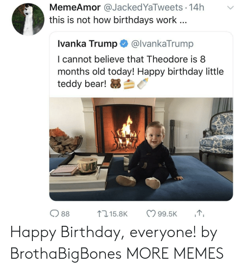 Theodore: MemeAmor@JackedYaTweets 14h  this is not how birthdays work...  Ivanka Trump@lvankaTrump  I cannot believe that Theodore is8  months old today! Happy birthday little  teddy bear!芻刍  O 88 Happy Birthday, everyone! by BrothaBigBones MORE MEMES