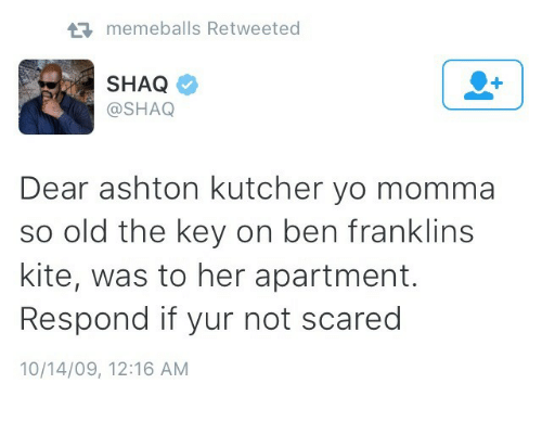 the key: memeballs Retweeted  SHAQ  @SHAQ  Dear ashton kutcher yo momma  so old the key on ben franklins  kite, was to her apartment.  Respond if yur not scared  10/14/09, 12:16 AM