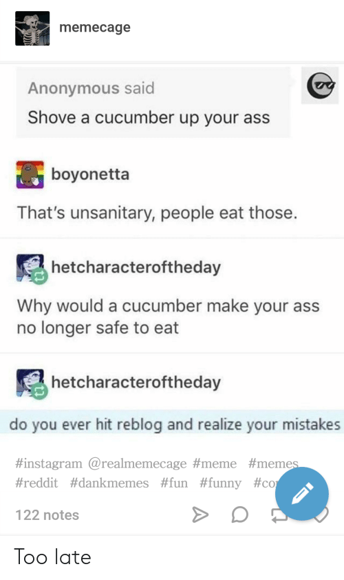 Meme Meme: memecage  Anonymous said  Shove a cucumber up your ass  boyonetta  That's unsanitary, people eat those  hetcharacteroftheday  Why would a cucumber make your ass  no longer safe to eat  hetcharacteroftheday  do you ever hit reblog and realize your mistakes  #instagram @realmemecage #meme #meme  #reddit #dankmemes #fun #funny #co  122 notes Too late