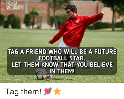 Memes, 🤖, and Futures: MEMEGINSTA  TAG A FRIEND  WHO WILL BE A FUTURE  FOOTBALL STAR.  LET THEM KNOW THAT YOU BELIEVE  IN THEM! Tag them! 💘⭐