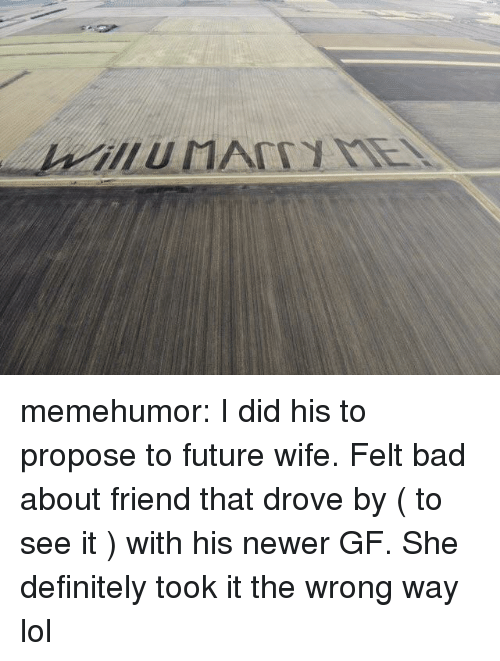 Future Wife: memehumor:  I did his to propose to future wife. Felt bad about friend that drove by ( to see it ) with his newer GF. She definitely took it the wrong way lol