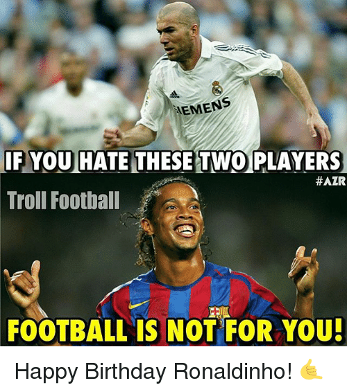 Memes, 🤖, and Trolls: MEMENS  IF YOU HATE THESE TWO PLAYERS  HAZR  Troll Football  FOOTBALL IS NOT FOR YOU! Happy Birthday Ronaldinho! 🤙