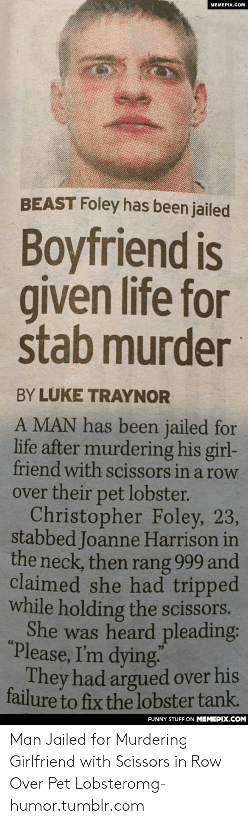 """Boyfriend: MEMEPIX.COM  BEAST Foley has been jailed  Boyfriend is  given life for  stab murder  BY LÚKE TRAYNOR  A MAN has been jailed for  life after murdering his girl-  friend with scissors in a row  over their pet lobster.  Christopher Foley, 23,  stabbed Joanne Harrison in  the neck, then rang 999 and  claimed she had tripped  while holding the scissors.  She was heard pleading:  """"Please, I'm dying  They had argued over his  failure to fix the lobster tank.  FUNNY STUFF ON MEMEPIX.COM Man Jailed for Murdering Girlfriend with Scissors in Row Over Pet Lobsteromg-humor.tumblr.com"""