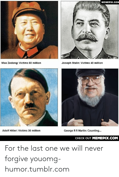 Mao Zedong: MEMEPIX.COM  Mao Zedong: Victims 60 million  Joseph Stalin: Victims 40 million  George RR Martin: Counting...  Adolf Hitler: Victims 30 million  CНЕCK OUT MЕМЕРІХ.COM For the last one we will never forgive youomg-humor.tumblr.com